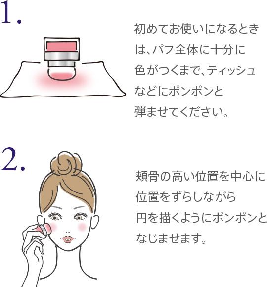 1.初めてお使いになるときは、パフ全体に十分に色がつくまで、ティッシュなどにポンポンと弾ませてください。 2.頬骨の高い位置を中心に、位置をずらしながら円を描くようにポンポンとなじませます。