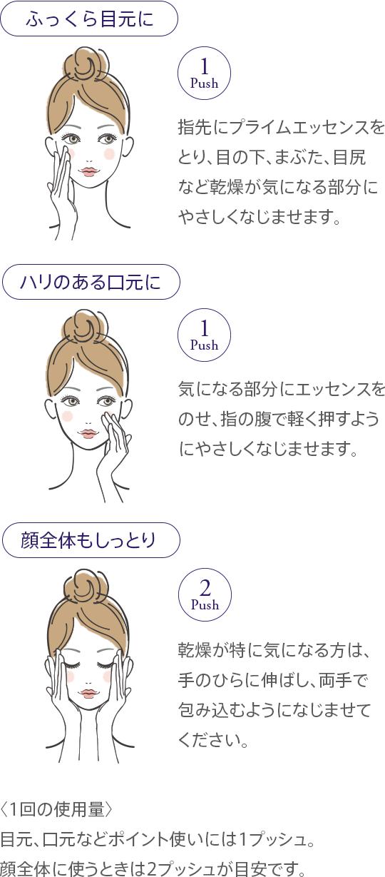 [ふっくら目元に] 指先にプライムエッセンスをとり、目の下、まぶた、目尻など乾燥が気になる部分にやさしくなじませます。 [ハリのある口元に] 気になる部分にエッセンスをのせ、指の腹で軽く押すようにやさしくなじませます。 [顔全体もしっとり] 乾燥が特に気になる方は、手のひらに伸ばし、両手で包み込むようになじませてください。